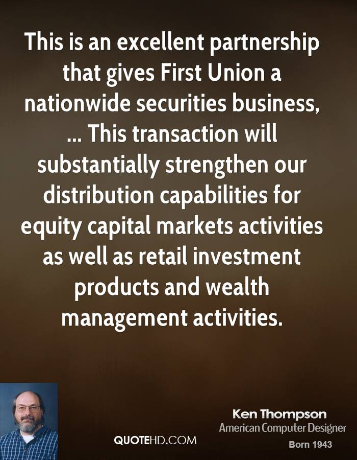 This is an excellent partnership that gives First Union a nationwide securities business, ... This transaction will substantially strengthen our distribution capabilities for equity capital markets activities as well as retail investment products and wealth management activities.