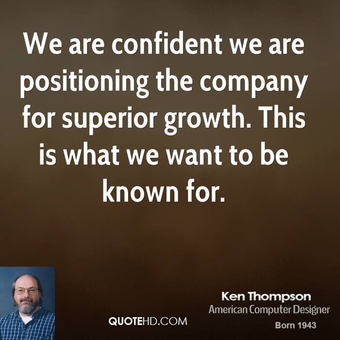 We are confident we are positioning the company for superior growth. This is what we want to be known for.
