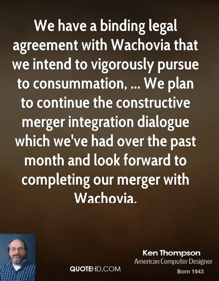 We have a binding legal agreement with Wachovia that we intend to vigorously pursue to consummation, ... We plan to continue the constructive merger integration dialogue which we've had over the past month and look forward to completing our merger with Wachovia.