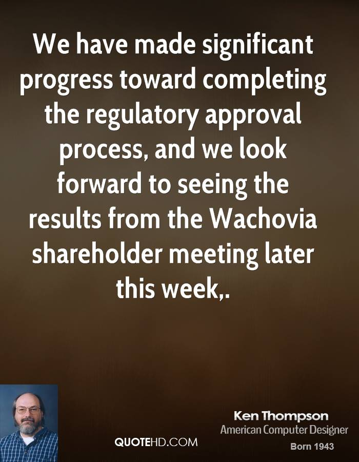 We have made significant progress toward completing the regulatory approval process, and we look forward to seeing the results from the Wachovia shareholder meeting later this week.