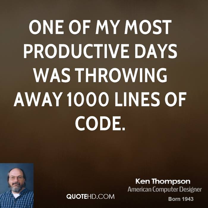 One of my most productive days was throwing away 1000 lines of code.