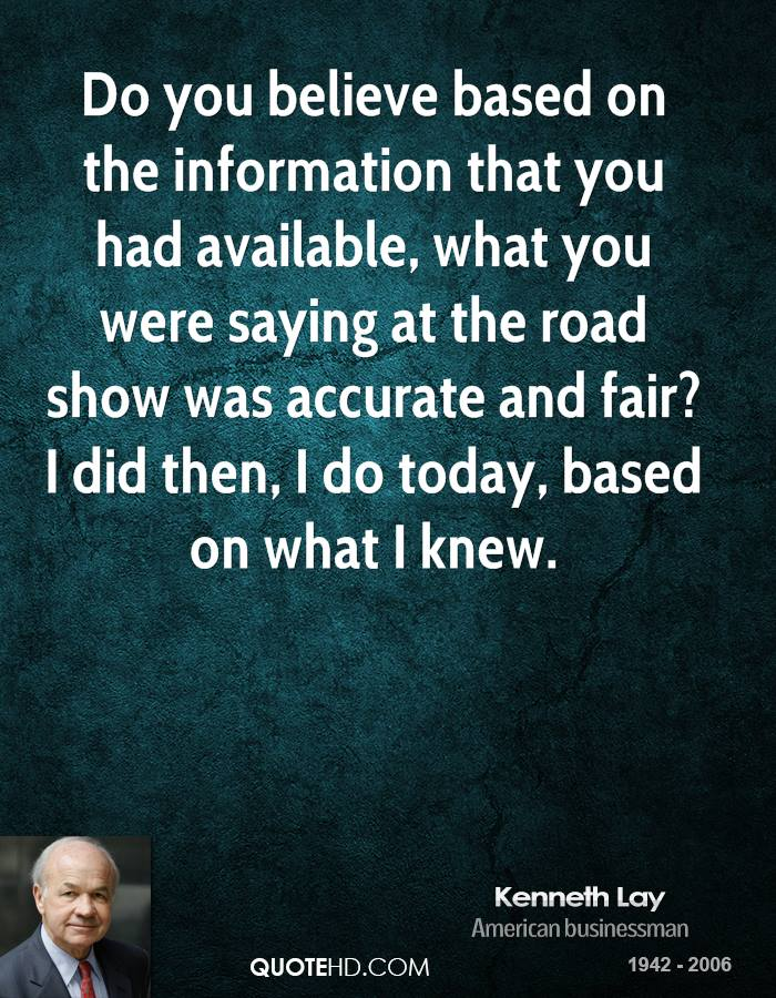 Do you believe based on the information that you had available, what you were saying at the road show was accurate and fair? I did then, I do today, based on what I knew.