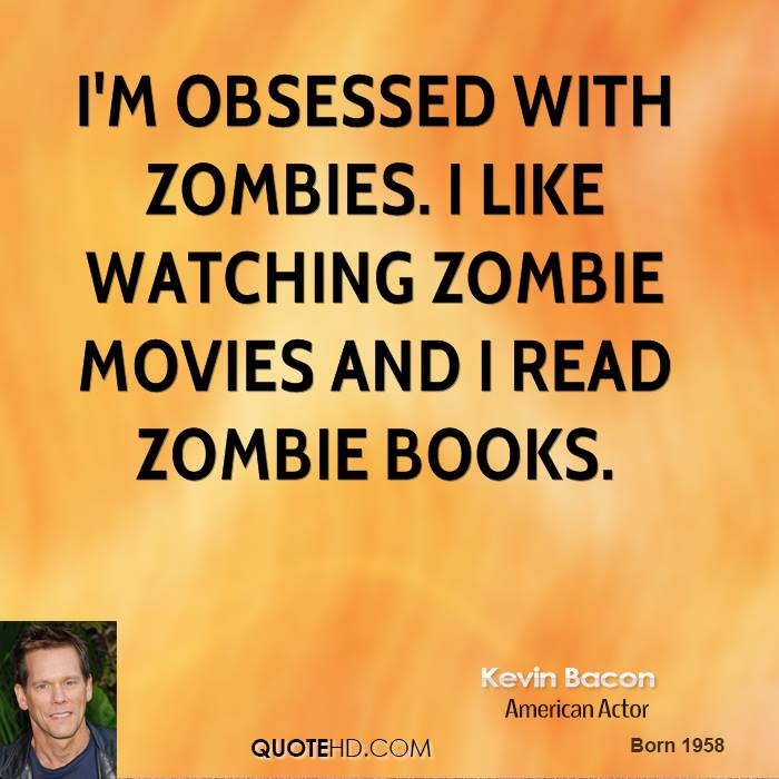 I'm obsessed with zombies. I like watching zombie movies and I read zombie books.