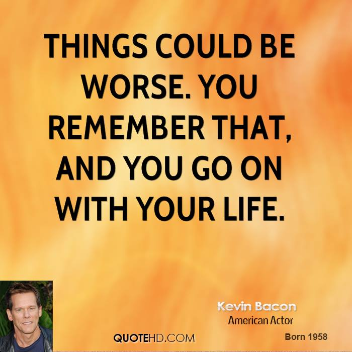 Things could be worse. You remember that, and you go on with your life.