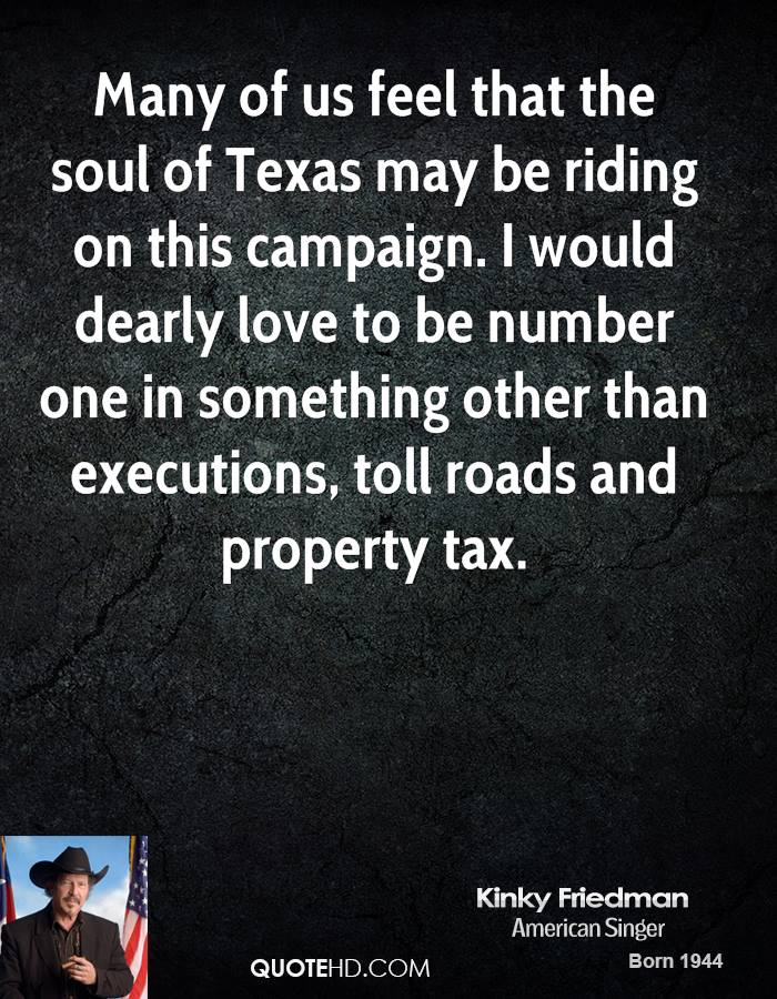 Many of us feel that the soul of Texas may be riding on this campaign. I would dearly love to be number one in something other than executions, toll roads and property tax.