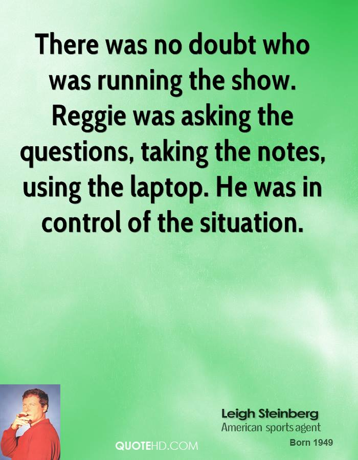 There was no doubt who was running the show. Reggie was asking the questions, taking the notes, using the laptop. He was in control of the situation.