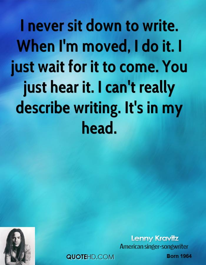 I never sit down to write. When I'm moved, I do it. I just wait for it to come. You just hear it. I can't really describe writing. It's in my head.
