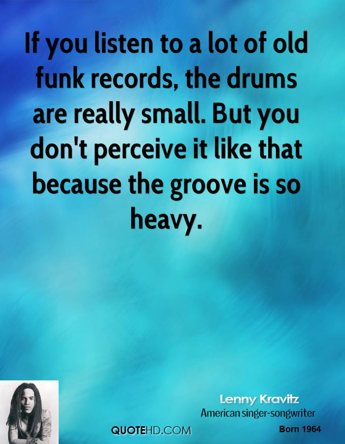 If you listen to a lot of old funk records, the drums are really small. But you don't perceive it like that because the groove is so heavy.