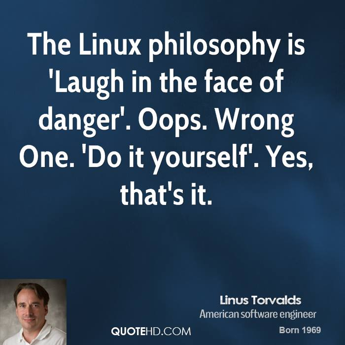 The Linux philosophy is 'Laugh in the face of danger'. Oops. Wrong One. 'Do it yourself'. Yes, that's it.