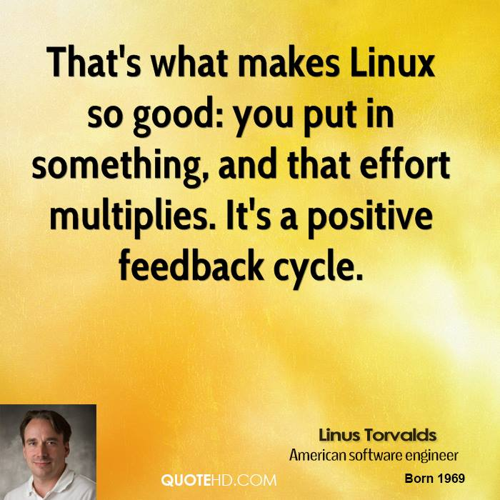 That's what makes Linux so good: you put in something, and that effort multiplies. It's a positive feedback cycle.