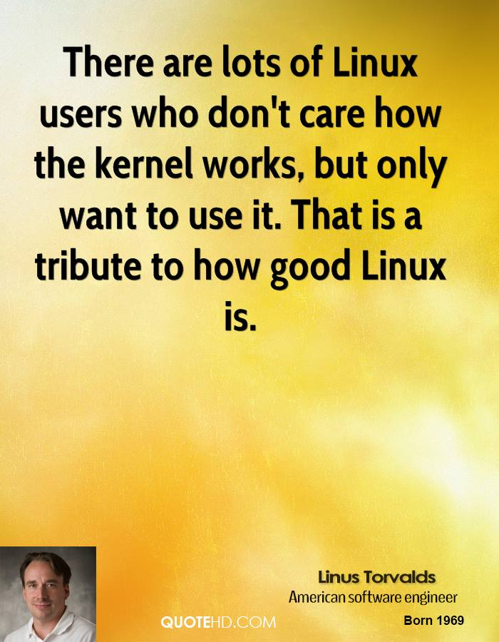 There are lots of Linux users who don't care how the kernel works, but only want to use it. That is a tribute to how good Linux is.