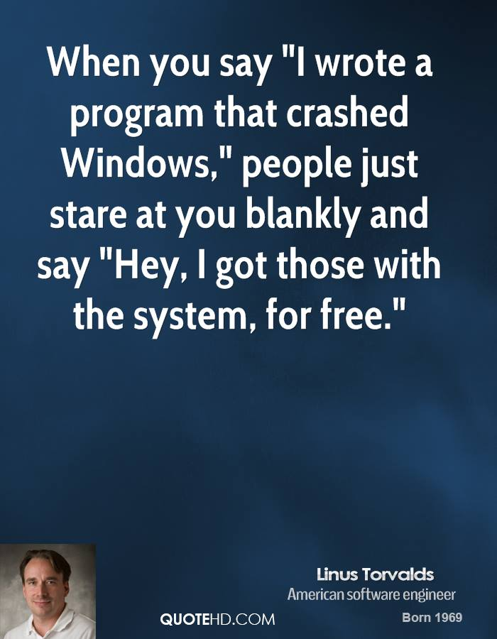 "When you say ""I wrote a program that crashed Windows,"" people just stare at you blankly and say ""Hey, I got those with the system, for free."""