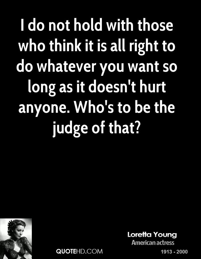 I do not hold with those who think it is all right to do whatever you want so long as it doesn't hurt anyone. Who's to be the judge of that?