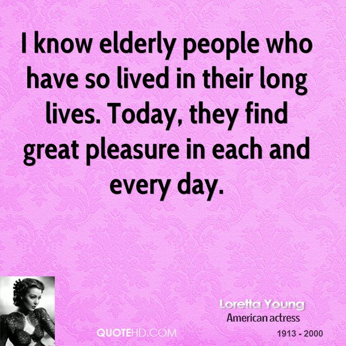 I know elderly people who have so lived in their long lives. Today, they find great pleasure in each and every day.