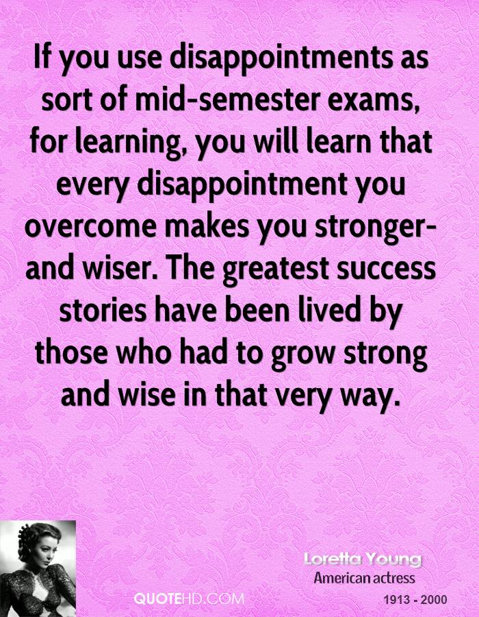 If you use disappointments as sort of mid-semester exams, for learning, you will learn that every disappointment you overcome makes you stronger-and wiser. The greatest success stories have been lived by those who had to grow strong and wise in that very way.