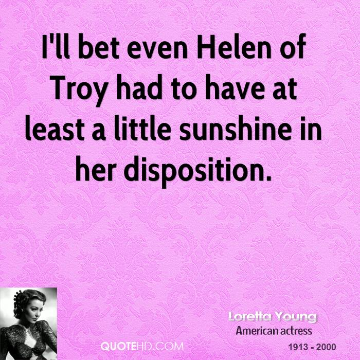I'll bet even Helen of Troy had to have at least a little sunshine in her disposition.