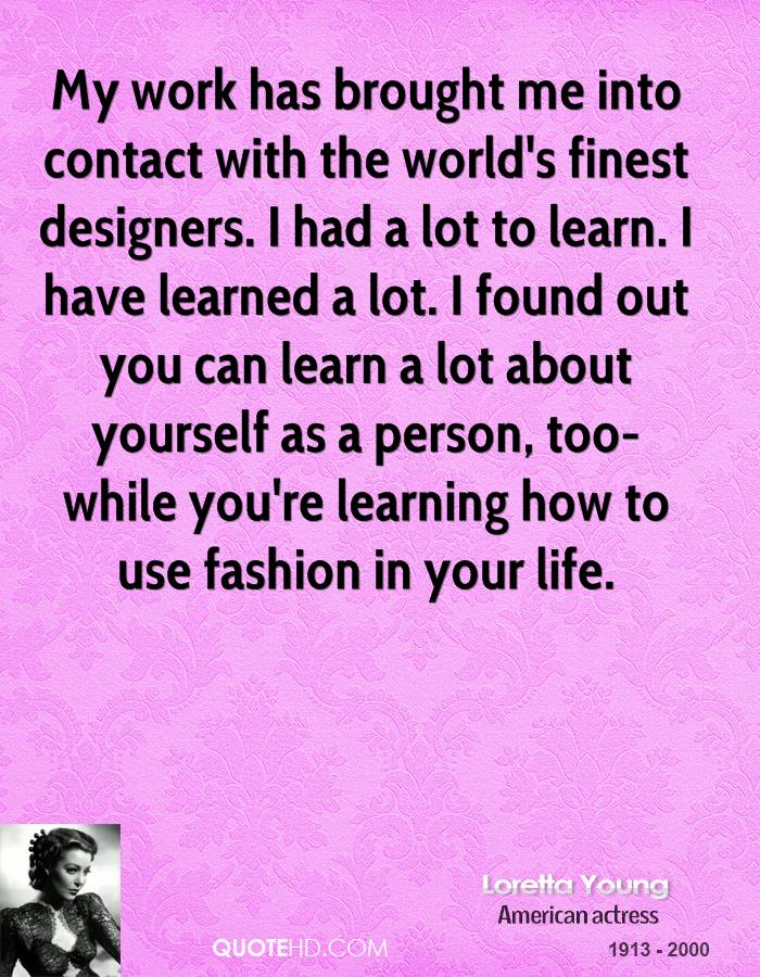 My work has brought me into contact with the world's finest designers. I had a lot to learn. I have learned a lot. I found out you can learn a lot about yourself as a person, too-while you're learning how to use fashion in your life.