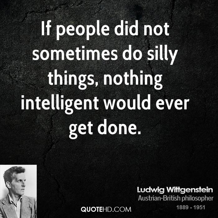 If people did not sometimes do silly things, nothing intelligent would ever get done.