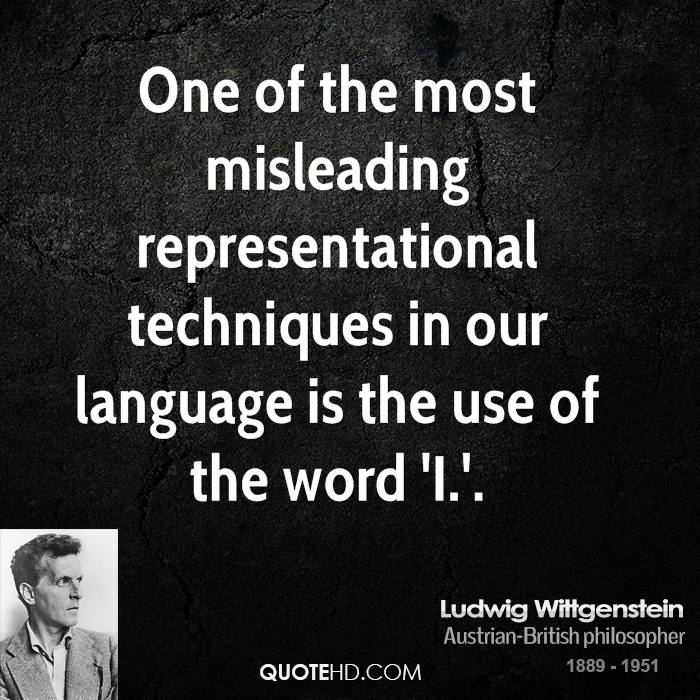 One of the most misleading representational techniques in our language is the use of the word 'I.'.