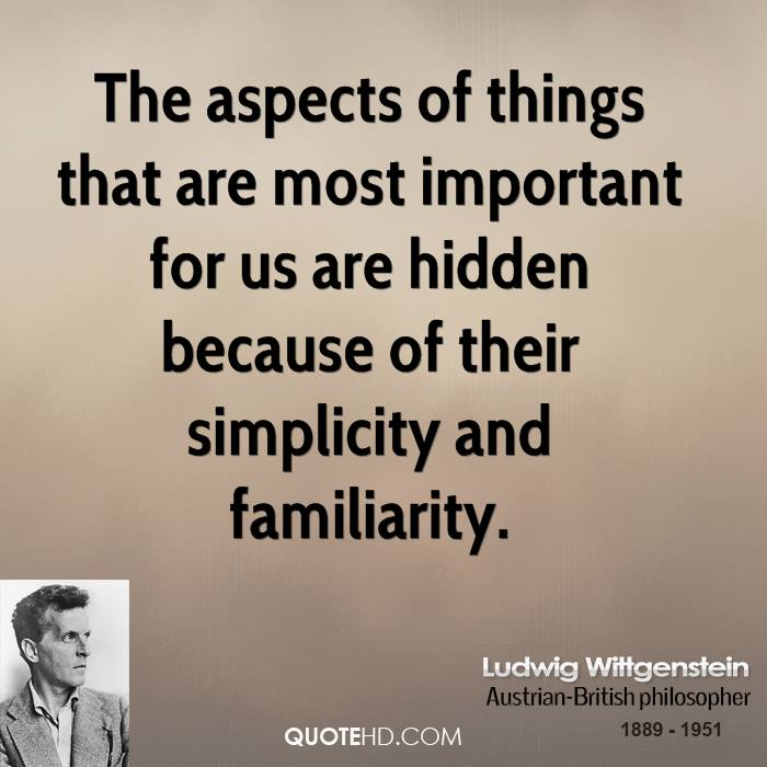 The aspects of things that are most important for us are hidden because of their simplicity and familiarity.
