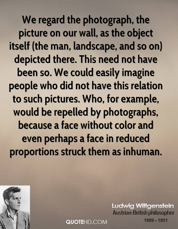 We regard the photograph, the picture on our wall, as the object itself (the man, landscape, and so on) depicted there. This need not have been so. We could easily imagine people who did not have this relation to such pictures. Who, for example, would be repelled by photographs, because a face without color and even perhaps a face in reduced proportions struck them as inhuman.