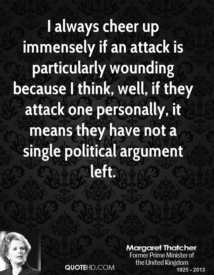 I always cheer up immensely if an attack is particularly wounding because I think, well, if they attack one personally, it means they have not a single political argument left.