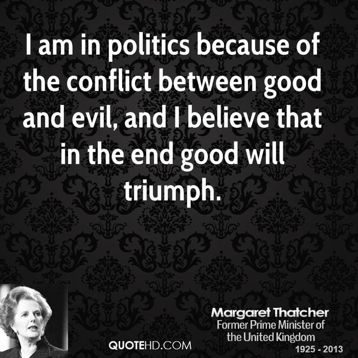 I am in politics because of the conflict between good and evil, and I believe that in the end good will triumph.