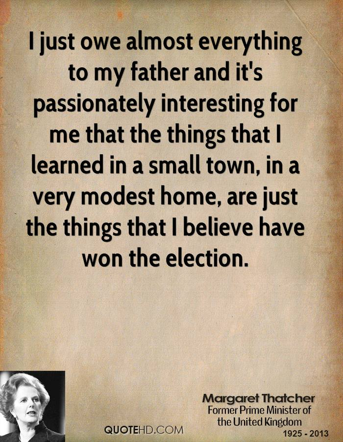 I just owe almost everything to my father and it's passionately interesting for me that the things that I learned in a small town, in a very modest home, are just the things that I believe have won the election.