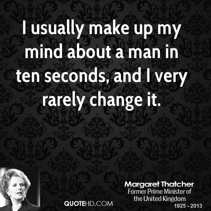 I usually make up my mind about a man in ten seconds, and I very rarely change it.
