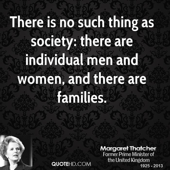 There is no such thing as society: there are individual men and women, and there are families.