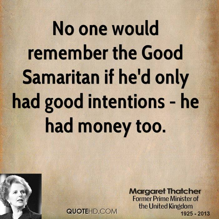 No one would remember the Good Samaritan if he'd only had good intentions - he had money too.
