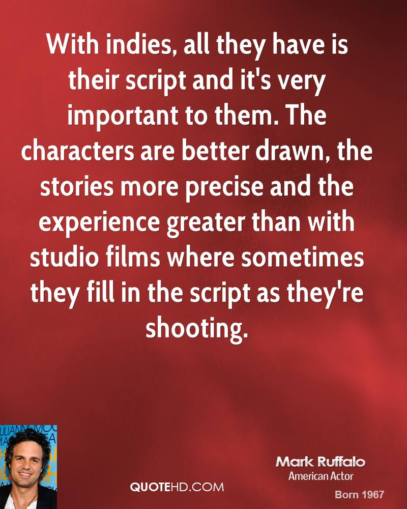 With indies, all they have is their script and it's very important to them. The characters are better drawn, the stories more precise and the experience greater than with studio films where sometimes they fill in the script as they're shooting.