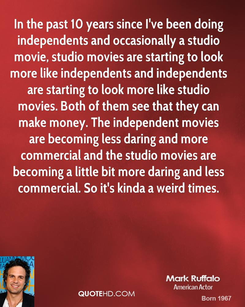In the past 10 years since I've been doing independents and occasionally a studio movie, studio movies are starting to look more like independents and independents are starting to look more like studio movies. Both of them see that they can make money. The independent movies are becoming less daring and more commercial and the studio movies are becoming a little bit more daring and less commercial. So it's kinda a weird times.