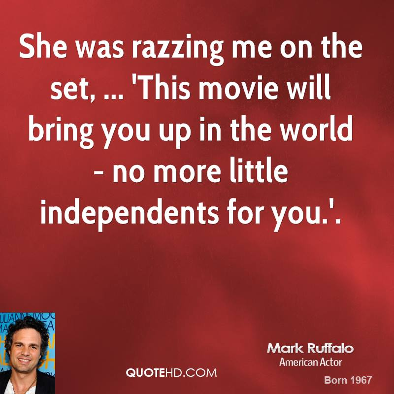She was razzing me on the set, ... 'This movie will bring you up in the world - no more little independents for you.'.