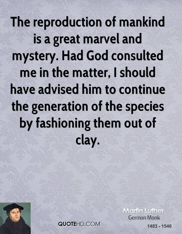 The reproduction of mankind is a great marvel and mystery. Had God consulted me in the matter, I should have advised him to continue the generation of the species by fashioning them out of clay.