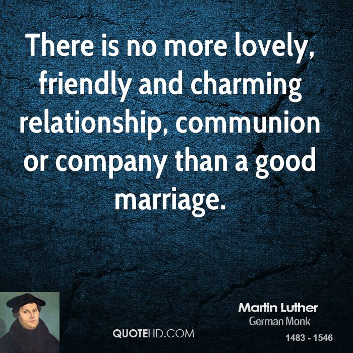 There is no more lovely, friendly and charming relationship, communion or company than a good marriage.