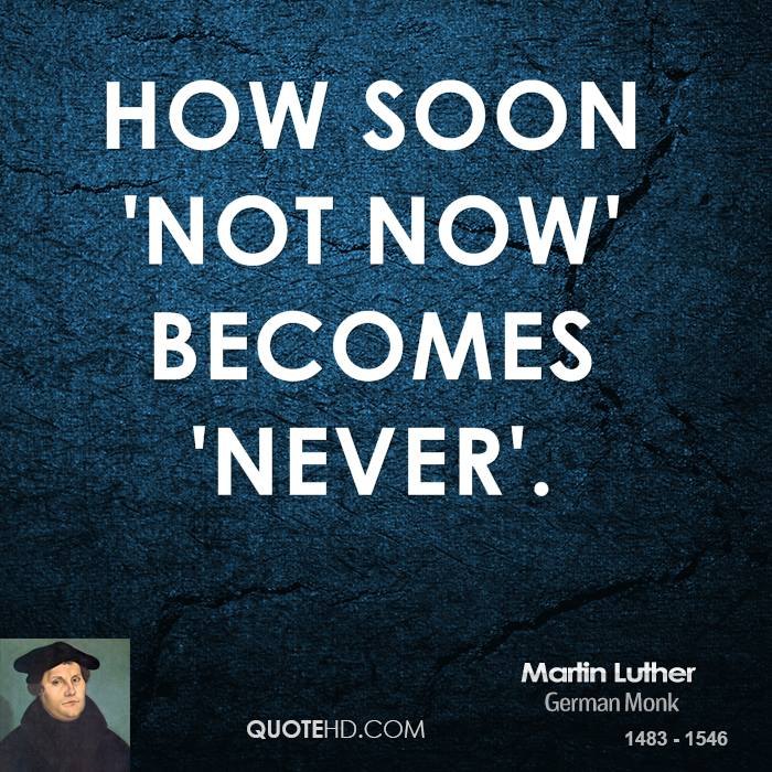 martin-luther-quote-how-soon-not-now-becomes-never.jpg