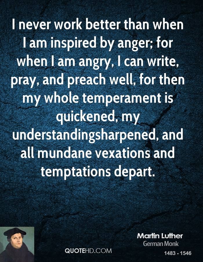 I never work better than when I am inspired by anger; for when I am angry, I can write, pray, and preach well, for then my whole temperament is quickened, my understandingsharpened, and all mundane vexations and temptations depart.