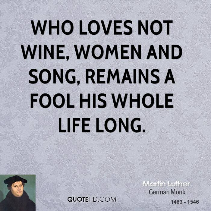 Who loves not wine, women and song, Remains a fool his whole life long.