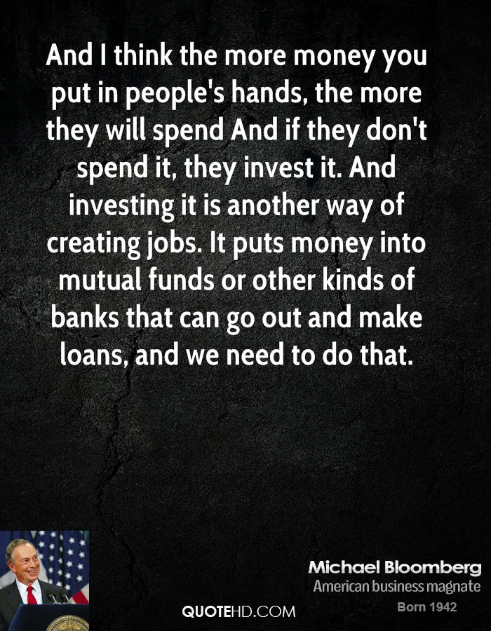 And I think the more money you put in people's hands, the more they will spend And if they don't spend it, they invest it. And investing it is another way of creating jobs. It puts money into mutual funds or other kinds of banks that can go out and make loans, and we need to do that.