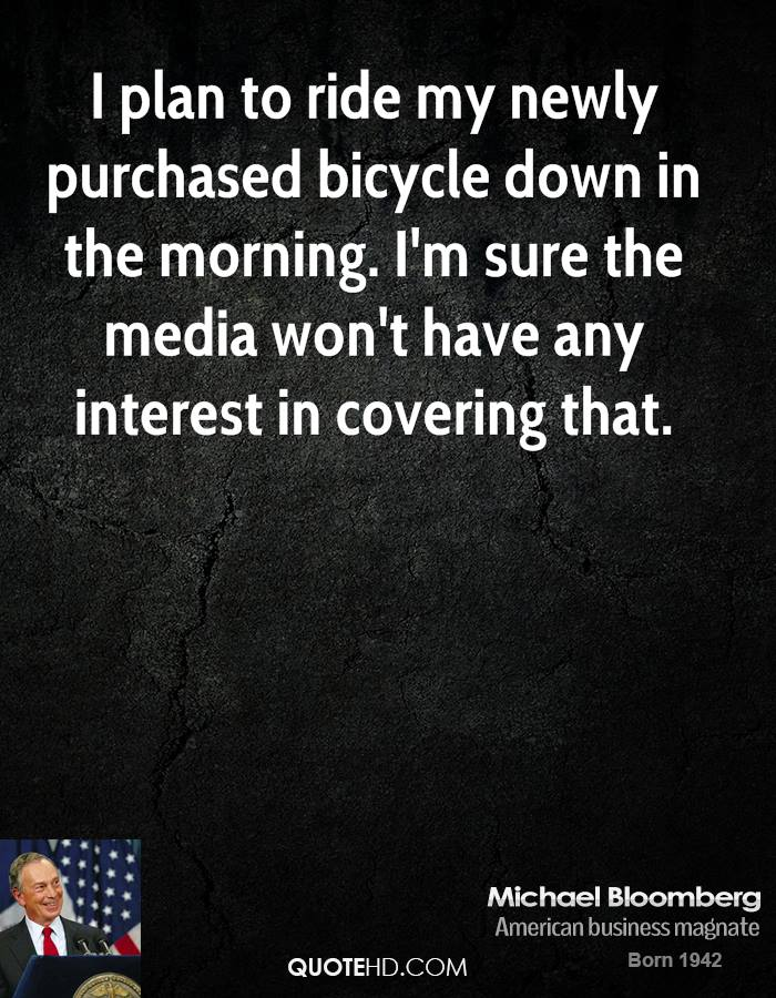 I plan to ride my newly purchased bicycle down in the morning. I'm sure the media won't have any interest in covering that.