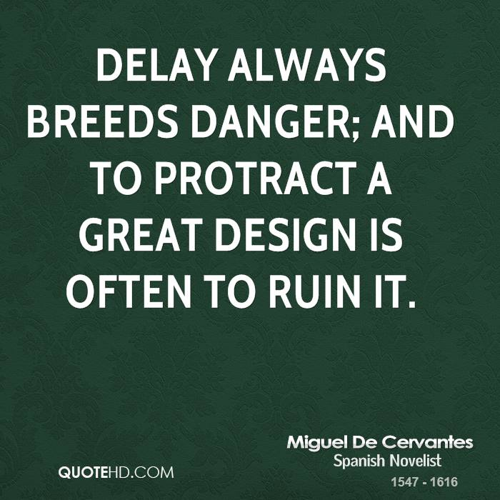 Delay always breeds danger; and to protract a great design is often to ruin it.