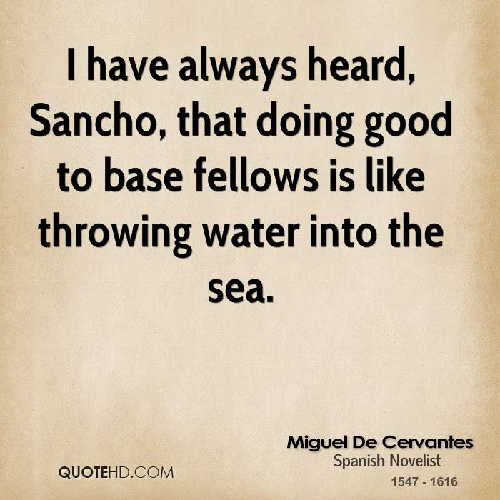 I have always heard, Sancho, that doing good to base fellows is like throwing water into the sea.