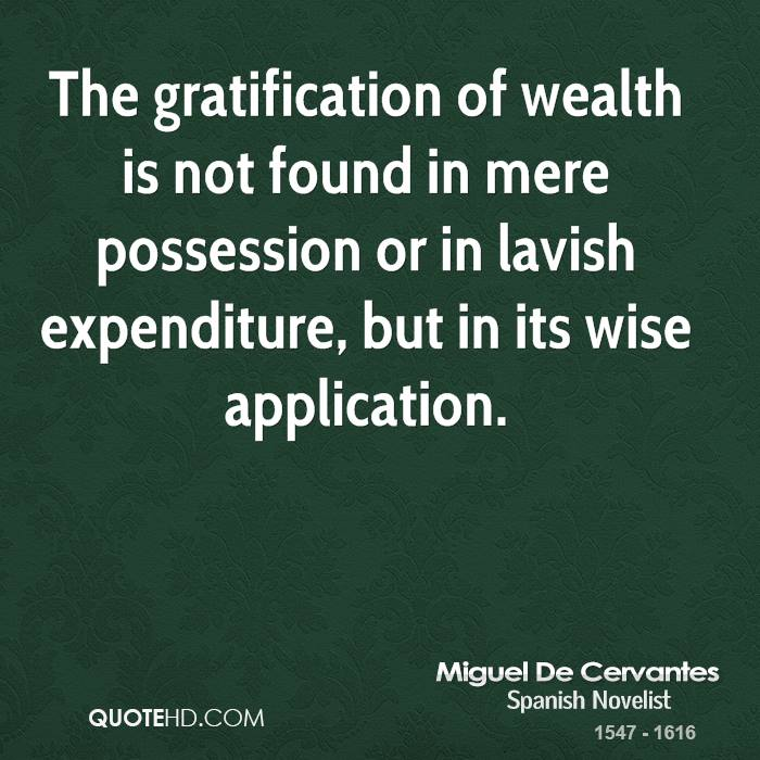 The gratification of wealth is not found in mere possession or in lavish expenditure, but in its wise application.