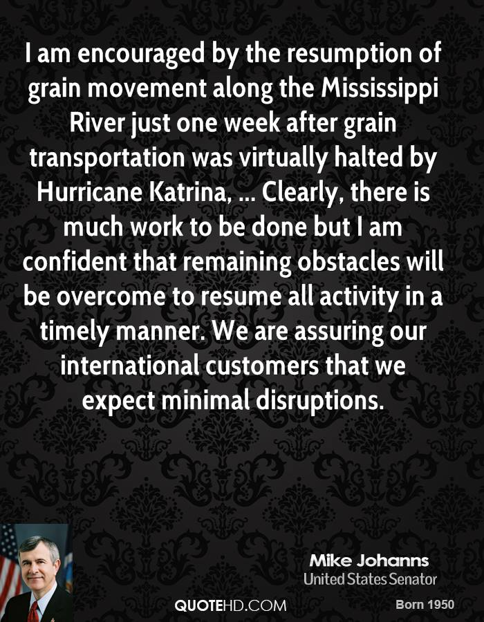 I am encouraged by the resumption of grain movement along the Mississippi River just one week after grain transportation was virtually halted by Hurricane Katrina, ... Clearly, there is much work to be done but I am confident that remaining obstacles will be overcome to resume all activity in a timely manner. We are assuring our international customers that we expect minimal disruptions.