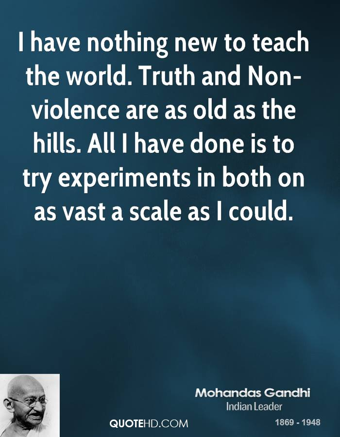 I have nothing new to teach the world. Truth and Non-violence are as old as the hills. All I have done is to try experiments in both on as vast a scale as I could.