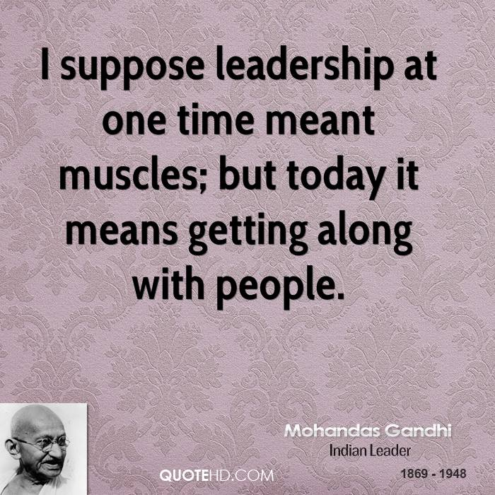I suppose leadership at one time meant muscles; but today it means getting along with people.
