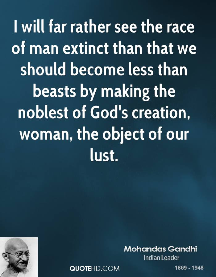 I will far rather see the race of man extinct than that we should become less than beasts by making the noblest of God's creation, woman, the object of our lust.