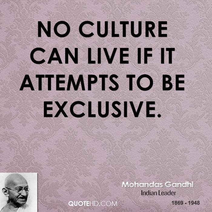 No culture can live, if it attempts to be exclusive
