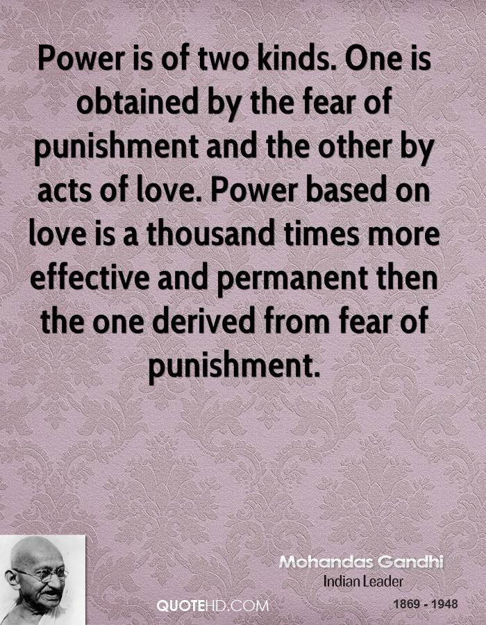 Power is of two kinds. One is obtained by the fear of punishment and the other by acts of love. Power based on love is a thousand times more effective and permanent then the one derived from fear of punishment.